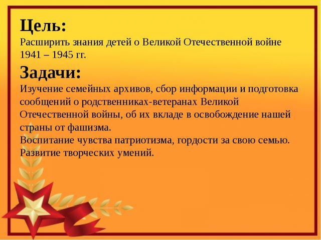 Цель: Расширить знания детей о Великой Отечественной войне 1941 – 1945 гг. З...