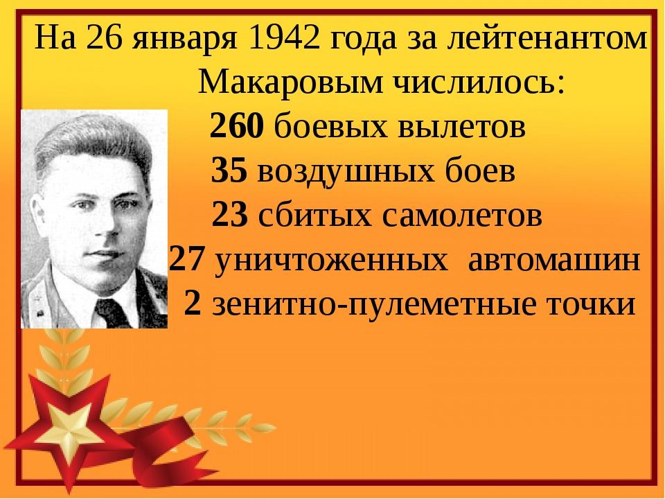 На 26 января 1942 года за лейтенантом Макаровым числилось: 260 боевых вылето...
