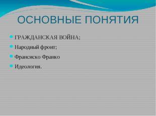 ОСНОВНЫЕ ПОНЯТИЯ ГРАЖДАНСКАЯ ВОЙНА; Народный фронт; Франсиско Франко Идеология.