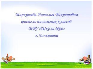 Маркушева Наталья Викторовна учитель начальных классов МБУ «Школа №66» г. Тол