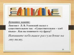 Домашнее задание: Лингвист Л. В. Успенский сказал о существительном так: «Сущ