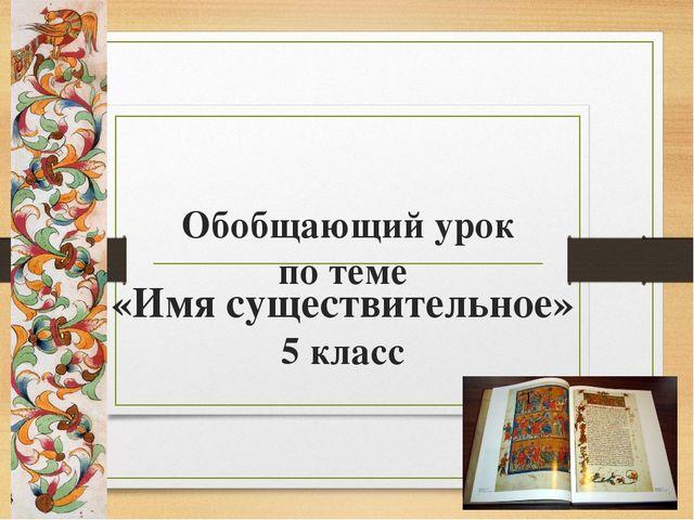 Обобщающий урок по теме «Имя существительное» 5 класс