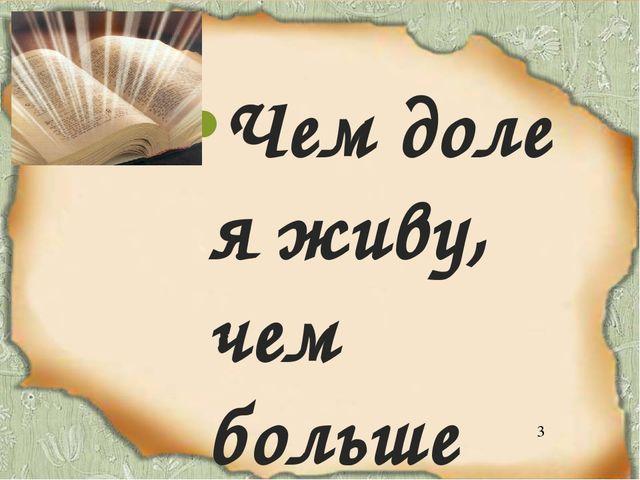 Чем доле я живу, чем больше пережил, Тем повелительней стесняю сердца пыл, Т...