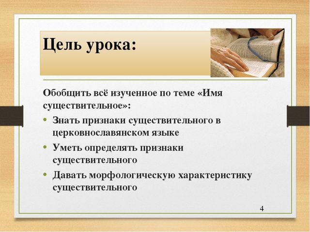 Цель урока: Обобщить всё изученное по теме «Имя существительное»: Знать призн...