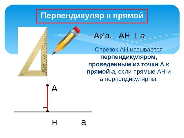 А н а Отрезок АН называется перпендикуляром, проведенным из точки А к прямой...