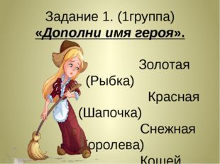 Задание 1. (1группа) «Дополни имя героя». Золотая (Рыбка) Красная (Шапочка) С