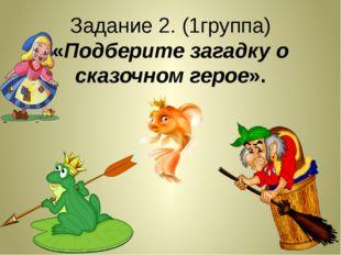 Задание 2. (1группа) «Подберите загадку о сказочном герое».