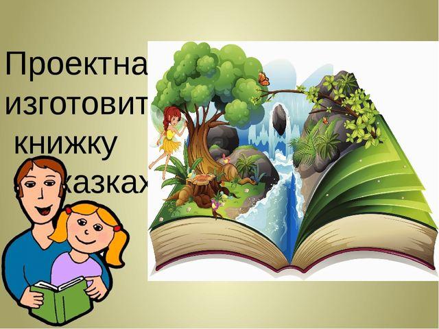 Проектная задача- изготовить книжку о сказках