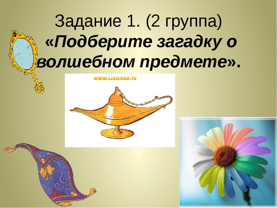 Задание 1. (2 группа) «Подберите загадку о волшебном предмете».