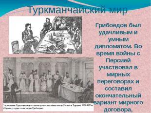 Грибоедов был удачливым и умным дипломатом. Во время войны с Персией участвов