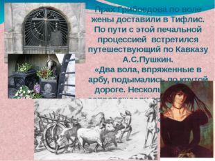 Прах Грибоедова по воле жены доставили в Тифлис. По пути с этой печальной про
