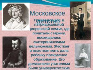 Грибоедов рос в патриархальной дворянской семье, где почитали старину, восхищ