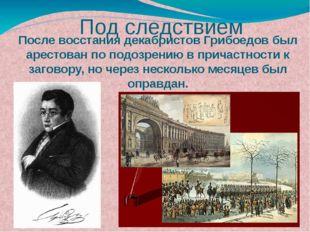 После восстания декабристов Грибоедов был арестован по подозрению в причастно