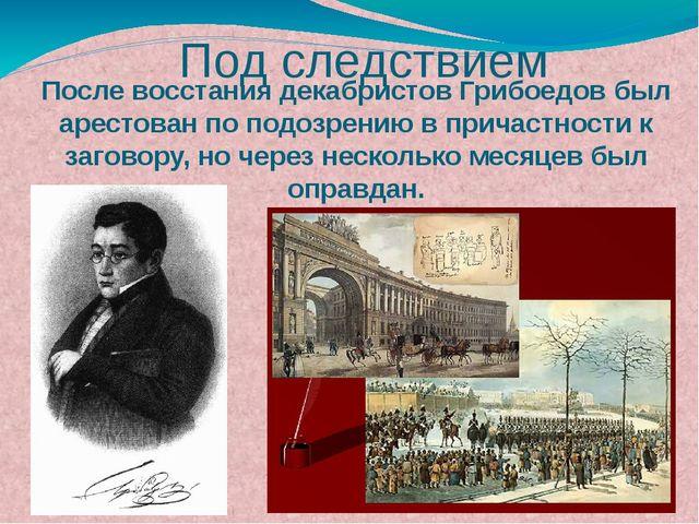 После восстания декабристов Грибоедов был арестован по подозрению в причастно...