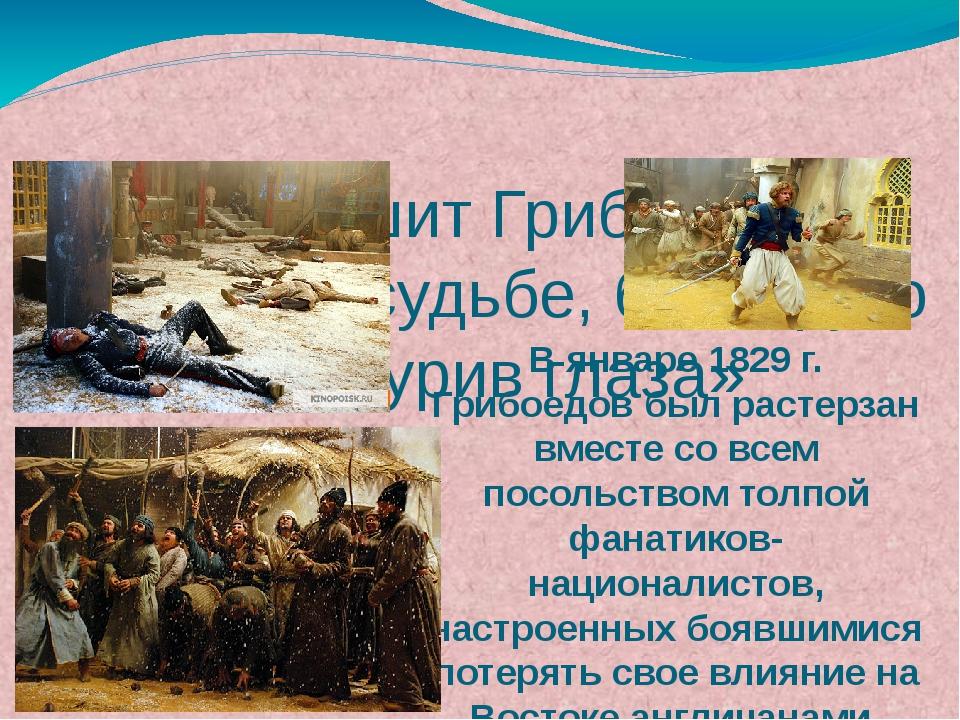 В январе 1829 г. Грибоедов был растерзан вместе со всем посольством толпой фа...