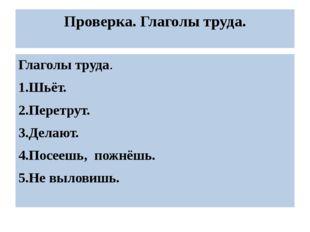 Проверка. Глаголы труда. Глаголы труда. 1.Шьёт. 2.Перетрут. 3.Делают. 4.Посее