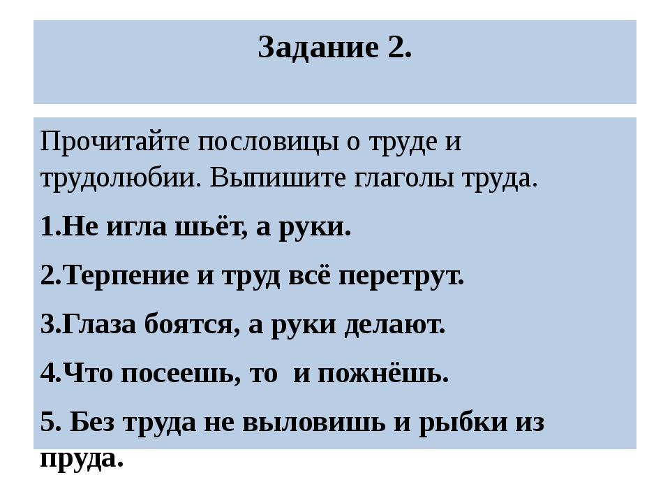 Задание 2. Прочитайте пословицы о труде и трудолюбии. Выпишите глаголы труда....