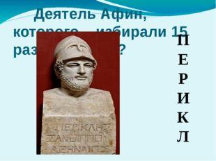 Деятель Афин, которого избирали 15 раз стратегом? П Е Р И К Л