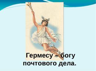 Гермесу – богу почтового дела.