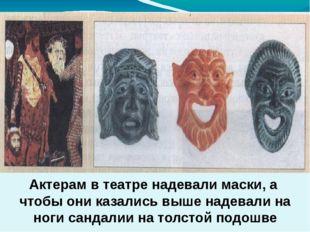 Актерам в театре надевали маски, а чтобы они казались выше надевали на ноги