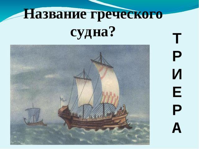 Название греческого судна? Т Р И Е Р А