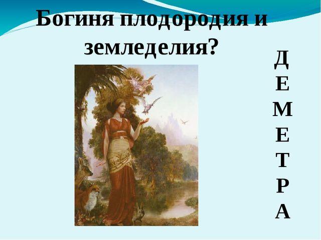 Д Е М Е Т Р А Богиня плодородия и земледелия?