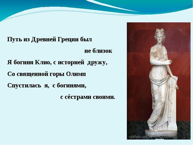 Путь из Древней Греции был не близок Я богиня Клио, с историей дружу, Со свя...