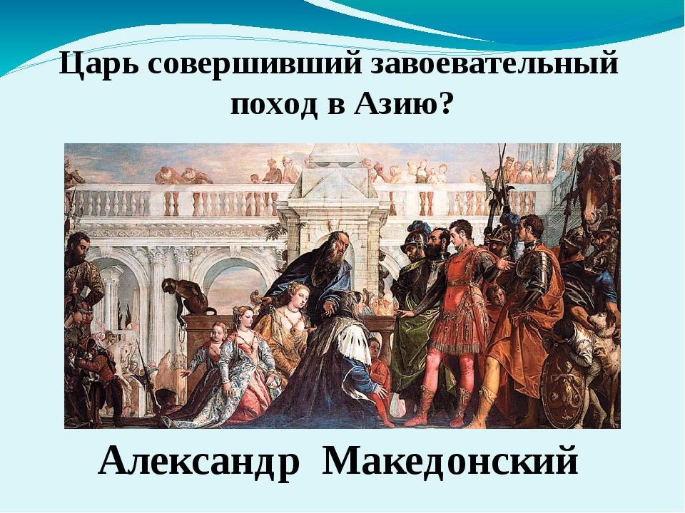 Александр Македонский Царь совершивший завоевательный поход в Азию?