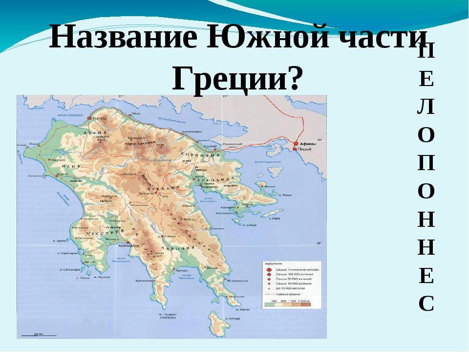 Название Южной части Греции? П Е Л О П О Н Н Е С