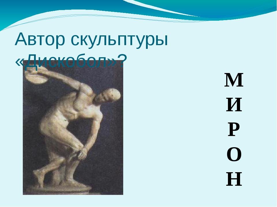М И Р О Н Автор скульптуры «Дискобол»?
