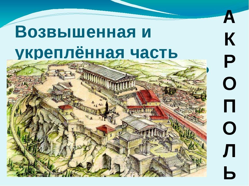Возвышенная и укреплённая часть Афин, верхний город? А К Р О П О Л Ь