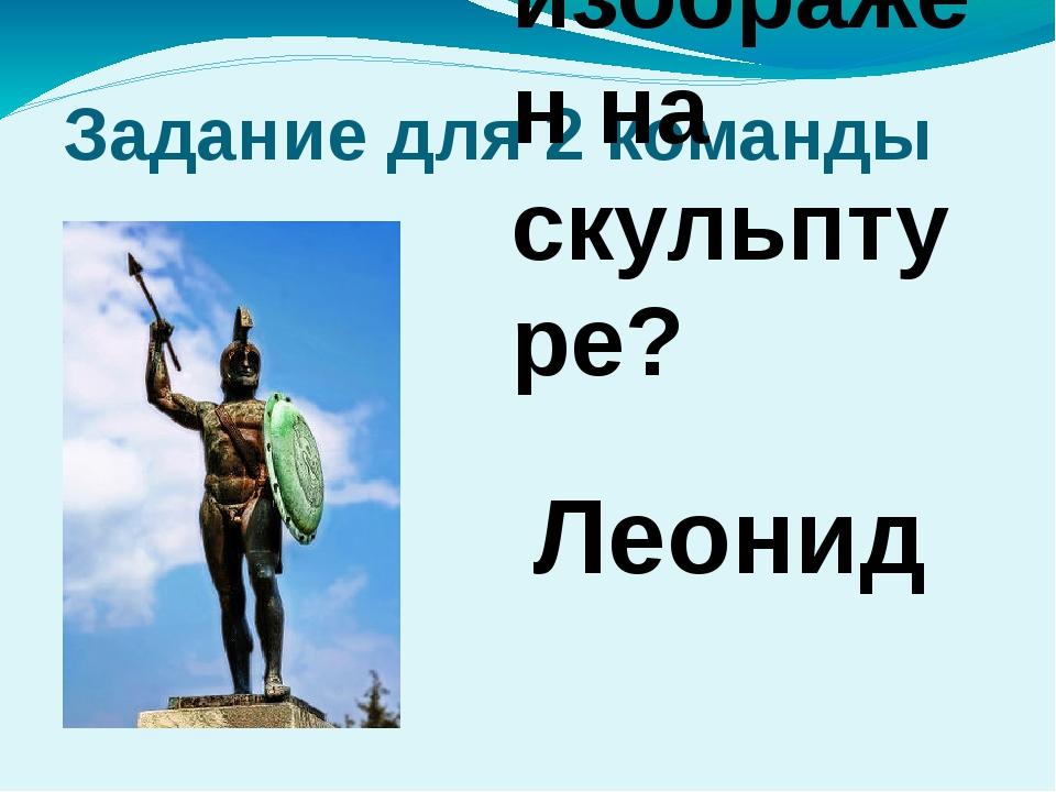 Задание для 2 команды Кто изображен на скульптуре? Леонид