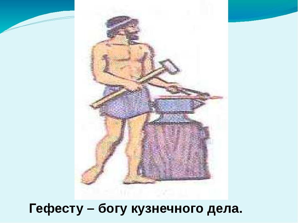 Гефесту – богу кузнечного дела.