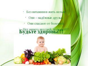 Будьте здоровы!!! Без витаминов жить нельзя Они – надёжные друзья. Они спасаю