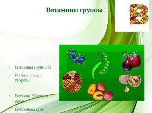 Витамины группы Витамины группы В В яйцах, сыре, твороге.  Витамин В6 есть в