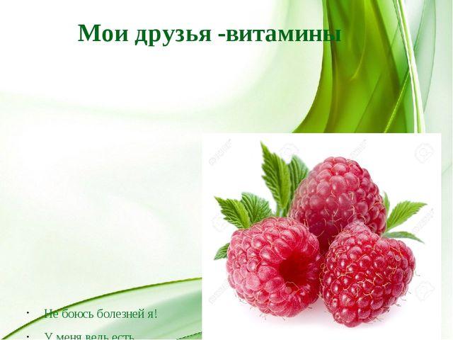 Мои друзья -витамины Не боюсь болезней я! У меня ведь есть друзья: Яблоки, ба...