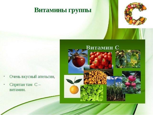 Витамины группы Очень вкусный апельсин, Спрятан там С – витамин.