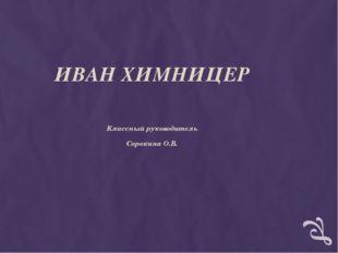 ИВАН ХИМНИЦЕР Классный руководитель Сорокина О.В.