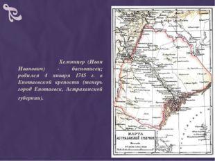 Хемницер (Иван Иванович) - баснописец; родился 4 января 1745 г. в Енотаевско
