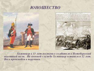 ЮНОШЕСТВО Хемницер в 13 лет поступил солдатом в Нотебургский пехотный полк. Н
