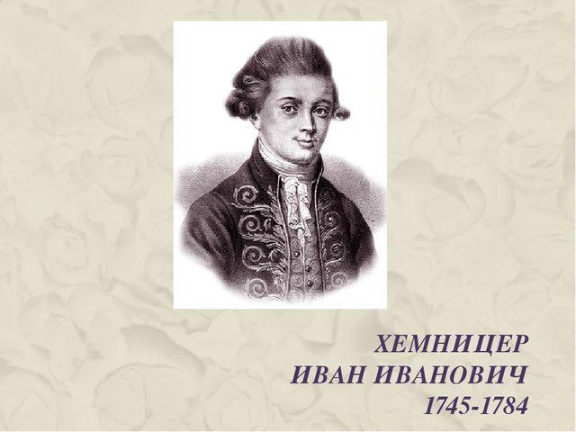 ХЕМНИЦЕР ИВАН ИВАНОВИЧ 1745-1784