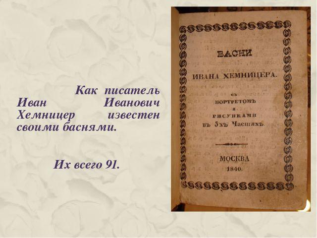 Как писатель Иван Иванович Хемницер известен своими баснями. Их всего 91.