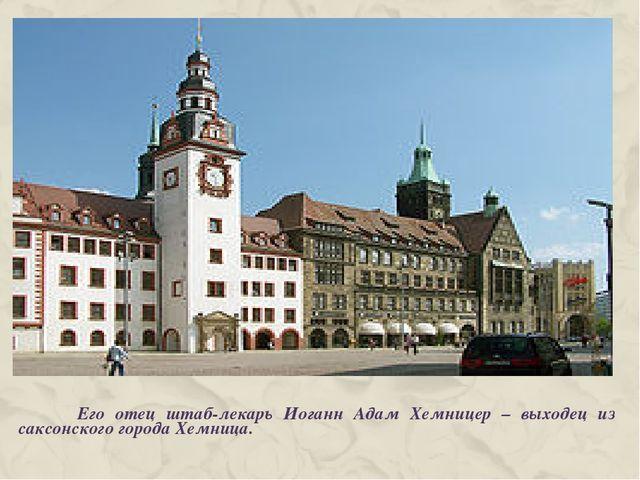 Его отец штаб-лекарь Иоганн Адам Хемницер – выходец из саксонского города Хе...