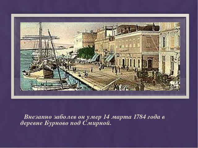 Внезапно заболев он умер 14 марта 1784 года в деревне Бурново под Смирной.