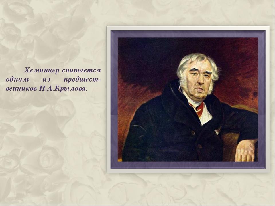 Хемницер считается одним из предшест-венников И.А.Крылова.