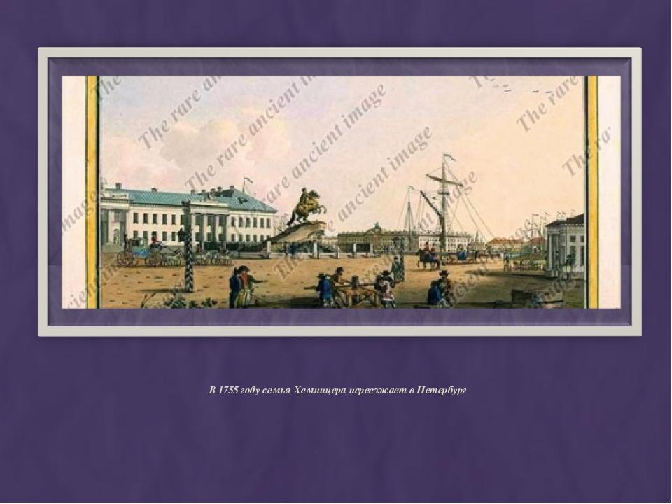 В 1755 году семья Хемницера переезжает в Петербург