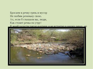 Бросаем в речку грязь и мусор Не любим реченьку свою. Ах, если б слышали вы,