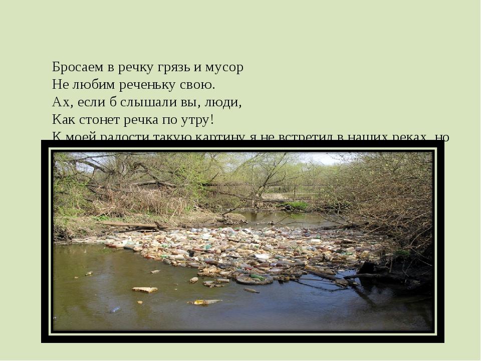 Бросаем в речку грязь и мусор Не любим реченьку свою. Ах, если б слышали вы,...