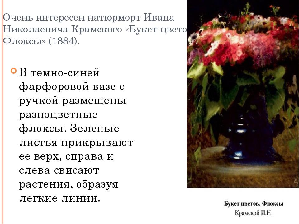 Очень интересен натюрморт Ивана Николаевича Крамского «Букет цветов. Флоксы»...