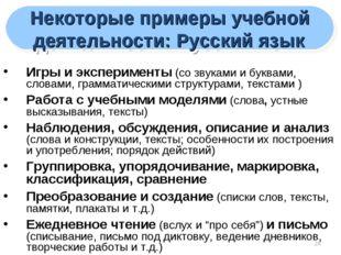 * Некоторые примеры учебной деятельности: Русский язык Игры и эксперименты (с